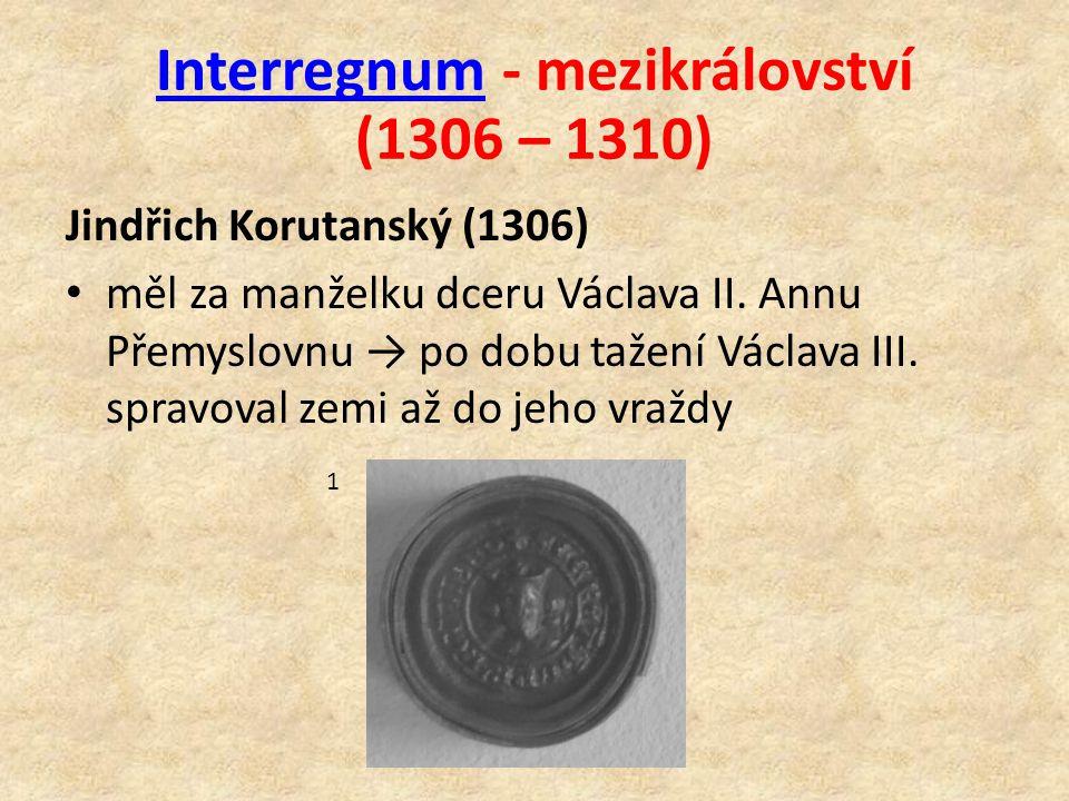 InterregnumInterregnum - mezikrálovství (1306 – 1310) Jindřich Korutanský (1306) měl za manželku dceru Václava II.