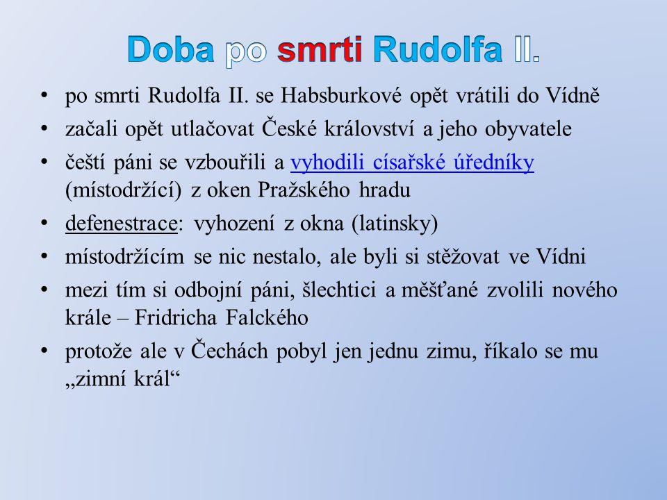 po smrti Rudolfa II. se Habsburkové opět vrátili do Vídně začali opět utlačovat České království a jeho obyvatele čeští páni se vzbouřili a vyhodili c