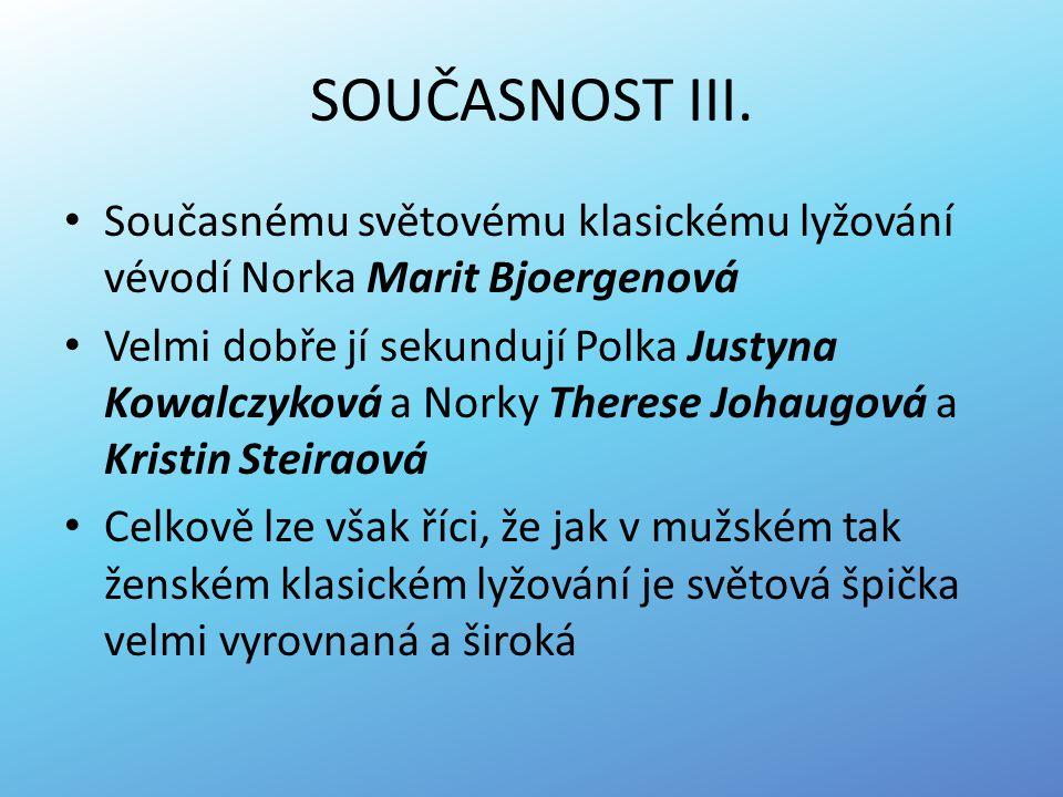 SOUČASNOST III. Současnému světovému klasickému lyžování vévodí Norka Marit Bjoergenová Velmi dobře jí sekundují Polka Justyna Kowalczyková a Norky Th