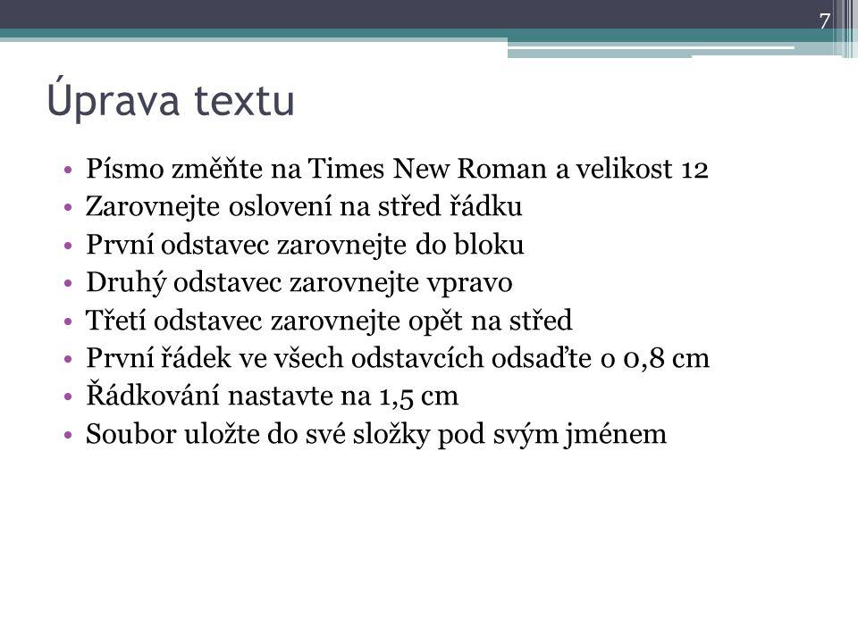 Úprava textu Písmo změňte na Times New Roman a velikost 12 Zarovnejte oslovení na střed řádku První odstavec zarovnejte do bloku Druhý odstavec zarovn