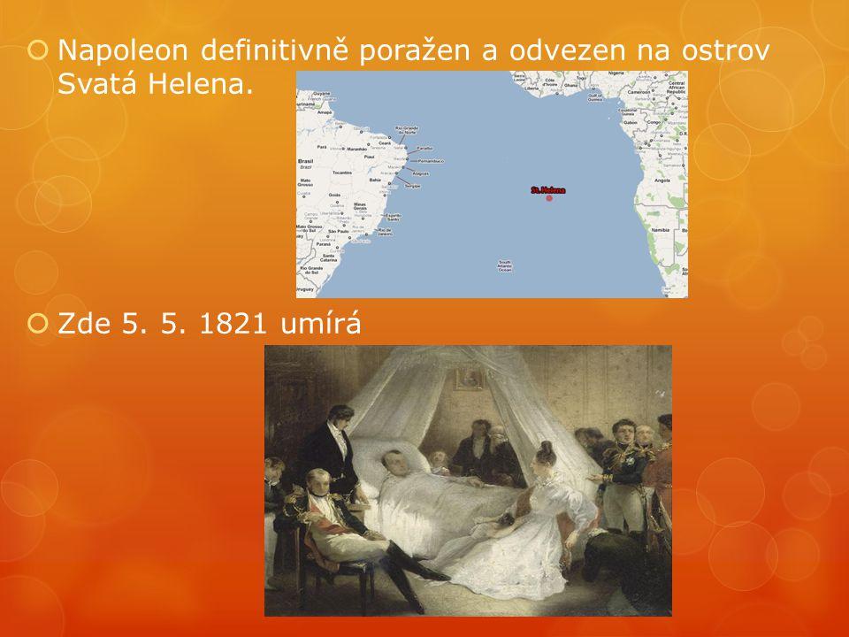  Napoleon definitivně poražen a odvezen na ostrov Svatá Helena.  Zde 5. 5. 1821 umírá