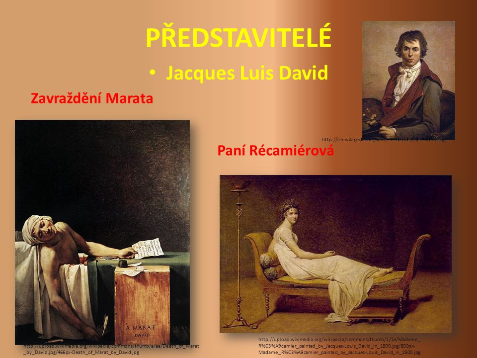 PŘEDSTAVITELÉ Jacques Luis David http://upload.wikimedia.org/wikipedia/commons/thumb/a/aa/Death_of_Marat _by_David.jpg/466px-Death_of_Marat_by_David.jpg http://upload.wikimedia.org/wikipedia/commons/thumb/1/1e/Madame_ R%C3%A9camier_painted_by_Jacques-Louis_David_in_1800.jpg/800px- Madame_R%C3%A9camier_painted_by_Jacques-Louis_David_in_1800.jpg Paní Récamiérová Zavraždění Marata http://en.wikipedia.org/wiki/File:David_Self_Portrait.jpg