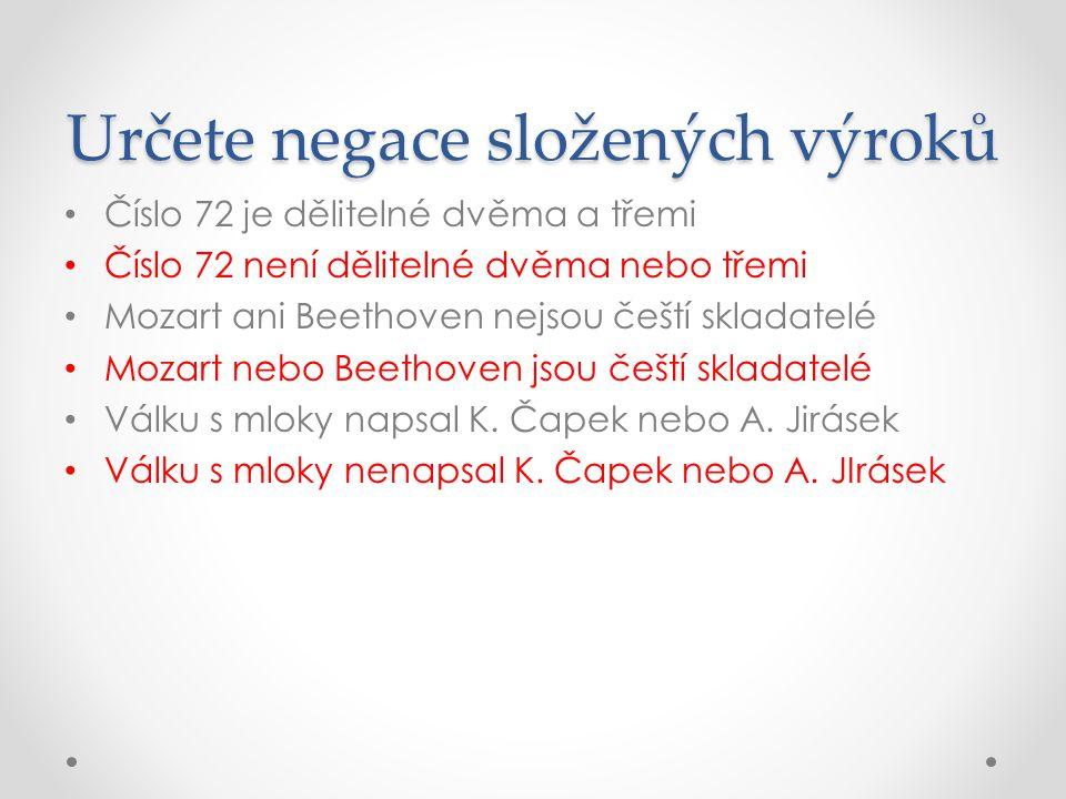 Určete negace složených výroků Číslo 72 je dělitelné dvěma a třemi Číslo 72 není dělitelné dvěma nebo třemi Mozart ani Beethoven nejsou čeští skladate