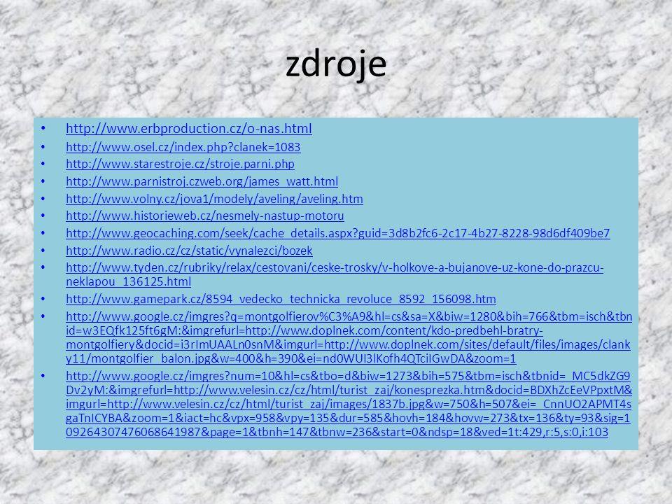 zdroje http://www.erbproduction.cz/o-nas.html http://www.osel.cz/index.php?clanek=1083 http://www.starestroje.cz/stroje.parni.php http://www.parnistroj.czweb.org/james_watt.html http://www.volny.cz/jova1/modely/aveling/aveling.htm http://www.historieweb.cz/nesmely-nastup-motoru http://www.geocaching.com/seek/cache_details.aspx?guid=3d8b2fc6-2c17-4b27-8228-98d6df409be7 http://www.radio.cz/cz/static/vynalezci/bozek http://www.tyden.cz/rubriky/relax/cestovani/ceske-trosky/v-holkove-a-bujanove-uz-kone-do-prazcu- neklapou_136125.html http://www.tyden.cz/rubriky/relax/cestovani/ceske-trosky/v-holkove-a-bujanove-uz-kone-do-prazcu- neklapou_136125.html http://www.gamepark.cz/8594_vedecko_technicka_revoluce_8592_156098.htm http://www.google.cz/imgres?q=montgolfierov%C3%A9&hl=cs&sa=X&biw=1280&bih=766&tbm=isch&tbn id=w3EQfk125ft6gM:&imgrefurl=http://www.doplnek.com/content/kdo-predbehl-bratry- montgolfiery&docid=i3rImUAALn0snM&imgurl=http://www.doplnek.com/sites/default/files/images/clank y11/montgolfier_balon.jpg&w=400&h=390&ei=nd0WUI3lKofh4QTciIGwDA&zoom=1 http://www.google.cz/imgres?num=10&hl=cs&tbo=d&biw=1273&bih=575&tbm=isch&tbnid=_MC5dkZG9 Dv2yM:&imgrefurl=http://www.velesin.cz/cz/html/turist_zaj/konesprezka.htm&docid=BDXhZcEeVPpxtM& imgurl=http://www.velesin.cz/cz/html/turist_zaj/images/1837b.jpg&w=750&h=507&ei=_CnnUO2APMT4s gaTnICYBA&zoom=1&iact=hc&vpx=958&vpy=135&dur=585&hovh=184&hovw=273&tx=136&ty=93&sig=1 09264307476068641987&page=1&tbnh=147&tbnw=236&start=0&ndsp=18&ved=1t:429,r:5,s:0,i:103