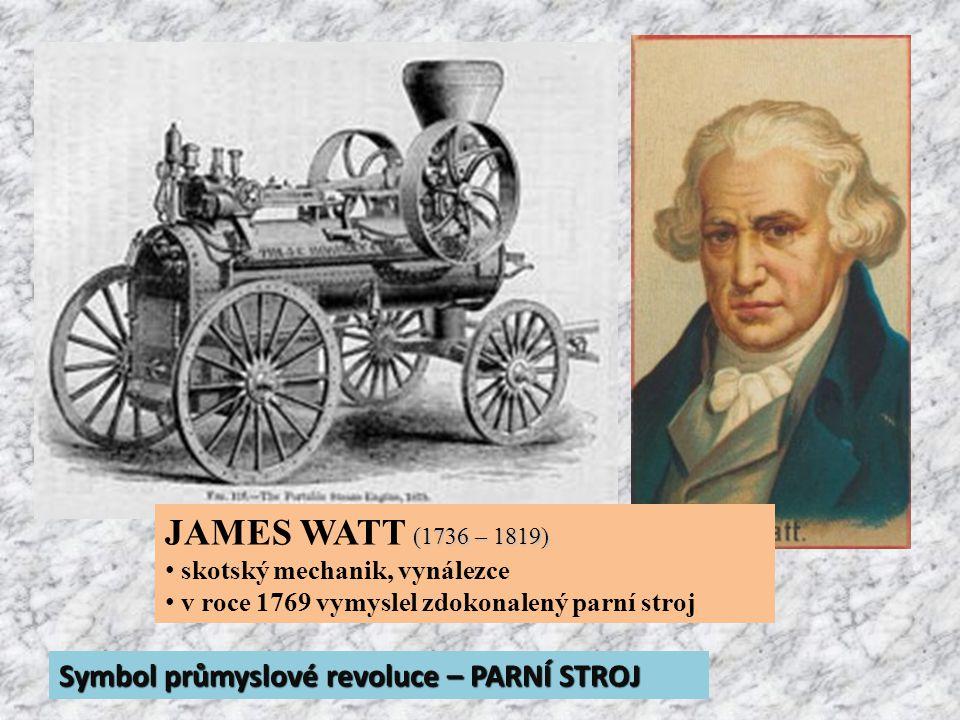 (1736 – 1819) JAMES WATT (1736 – 1819) skotský mechanik, vynálezce v roce 1769 vymyslel zdokonalený parní stroj Symbol průmyslové revoluce – PARNÍ STROJ