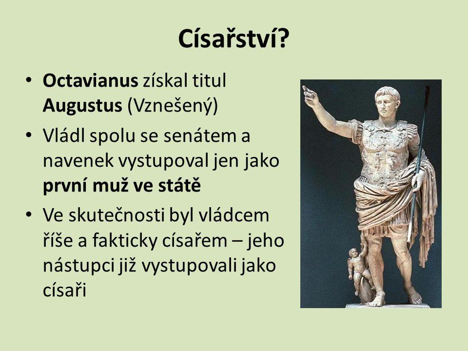 Císařství? Octavianus získal titul Augustus (Vznešený) Vládl spolu se senátem a navenek vystupoval jen jako první muž ve státě Ve skutečnosti byl vlád