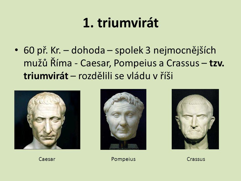 1. triumvirát 60 př. Kr. – dohoda – spolek 3 nejmocnějších mužů Říma - Caesar, Pompeius a Crassus – tzv. triumvirát – rozdělili se vládu v říši Caesar