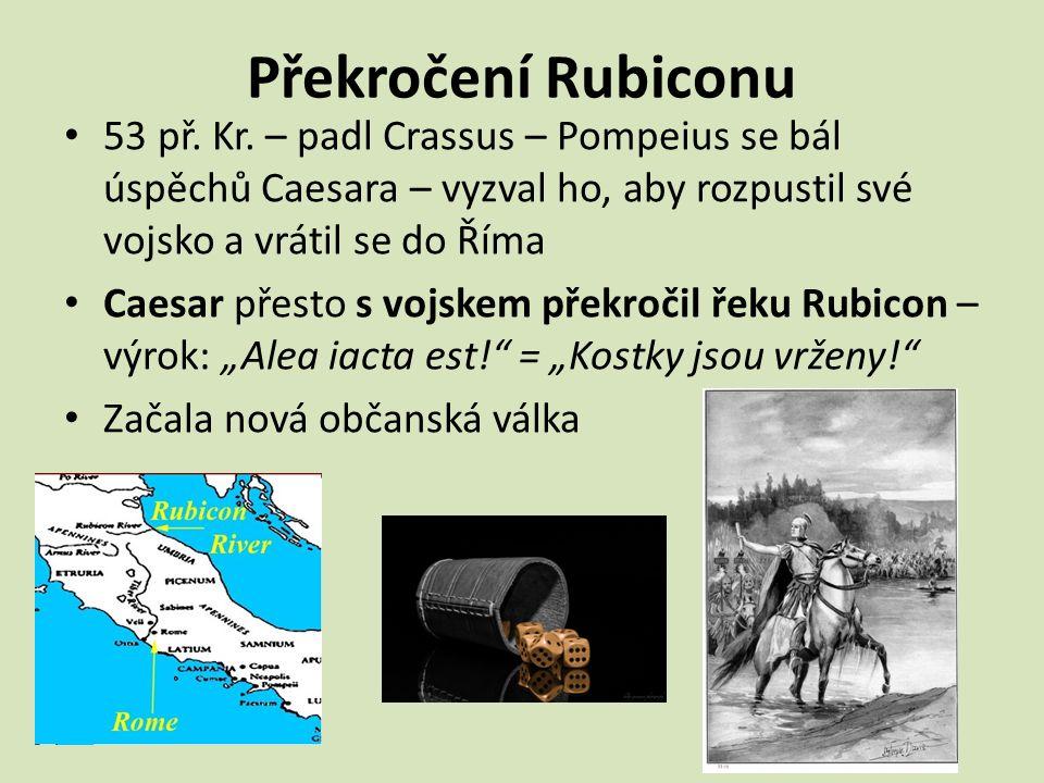 Překročení Rubiconu 53 př. Kr. – padl Crassus – Pompeius se bál úspěchů Caesara – vyzval ho, aby rozpustil své vojsko a vrátil se do Říma Caesar přest