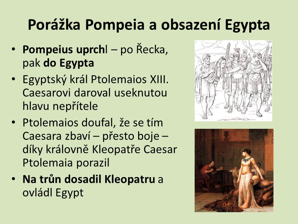 Porážka Pompeia a obsazení Egypta Pompeius uprchl – po Řecka, pak do Egypta Egyptský král Ptolemaios XIII. Caesarovi daroval useknutou hlavu nepřítele