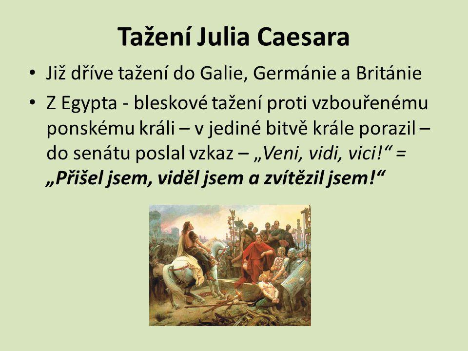 Tažení Julia Caesara Již dříve tažení do Galie, Germánie a Británie Z Egypta - bleskové tažení proti vzbouřenému ponskému králi – v jediné bitvě krále