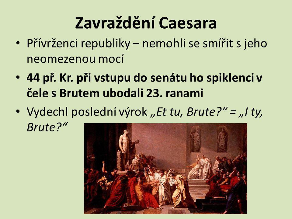 Zavraždění Caesara Přívrženci republiky – nemohli se smířit s jeho neomezenou mocí 44 př. Kr. při vstupu do senátu ho spiklenci v čele s Brutem ubodal