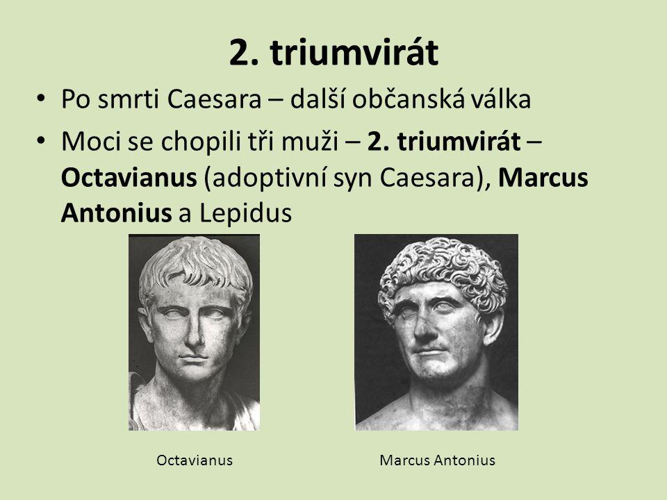 2. triumvirát Po smrti Caesara – další občanská válka Moci se chopili tři muži – 2. triumvirát – Octavianus (adoptivní syn Caesara), Marcus Antonius a