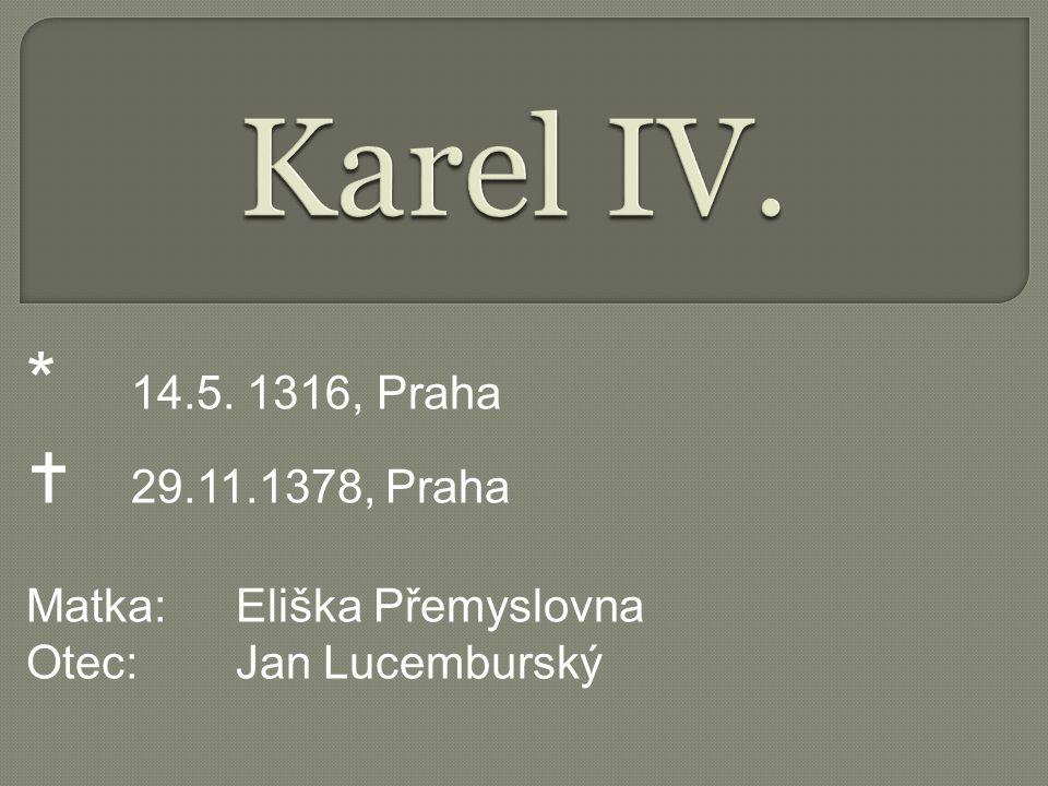 * 14.5. 1316, Praha  29.11.1378, Praha Matka:Eliška Přemyslovna Otec:Jan Lucemburský