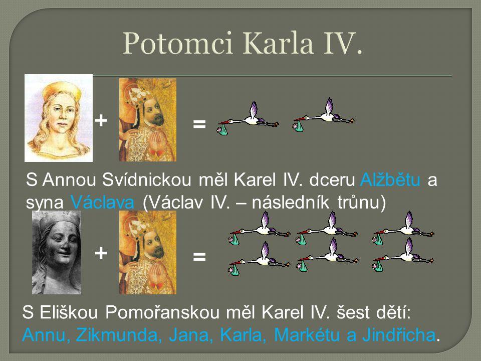 + = S Eliškou Pomořanskou měl Karel IV. šest dětí: Annu, Zikmunda, Jana, Karla, Markétu a Jindřicha. + = S Annou Svídnickou měl Karel IV. dceru Alžbět