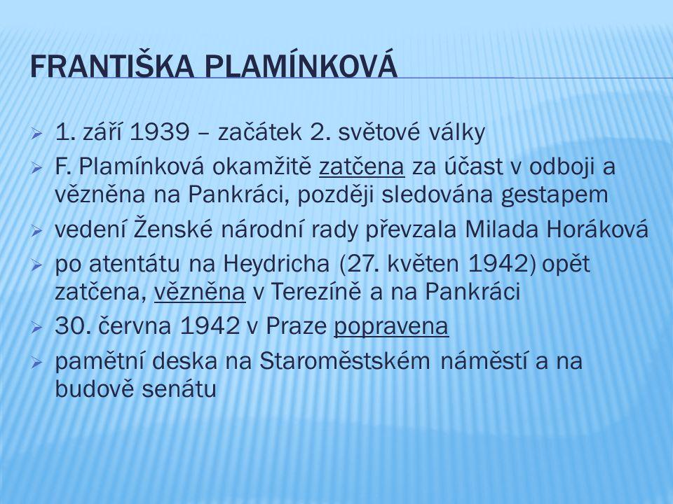 FRANTIŠKA PLAMÍNKOVÁ  1. září 1939 – začátek 2. světové války  F. Plamínková okamžitě zatčena za účast v odboji a vězněna na Pankráci, později sledo