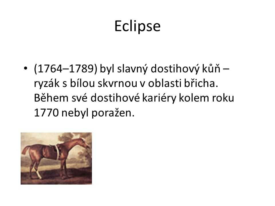 Eclipse (1764–1789) byl slavný dostihový kůň – ryzák s bílou skvrnou v oblasti břicha. Během své dostihové kariéry kolem roku 1770 nebyl poražen.