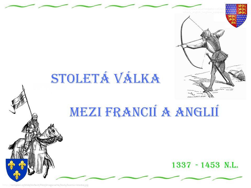 http://www.solarnavigator.net/sport/sport_images/a rchery_english_longbow_equipement.jpg Stoletá válka mezi Francií a Anglií http://templari.cz/sites/default/files/imagecache/body/komtur-kresba.jpg 1337 - 1453 n.l.