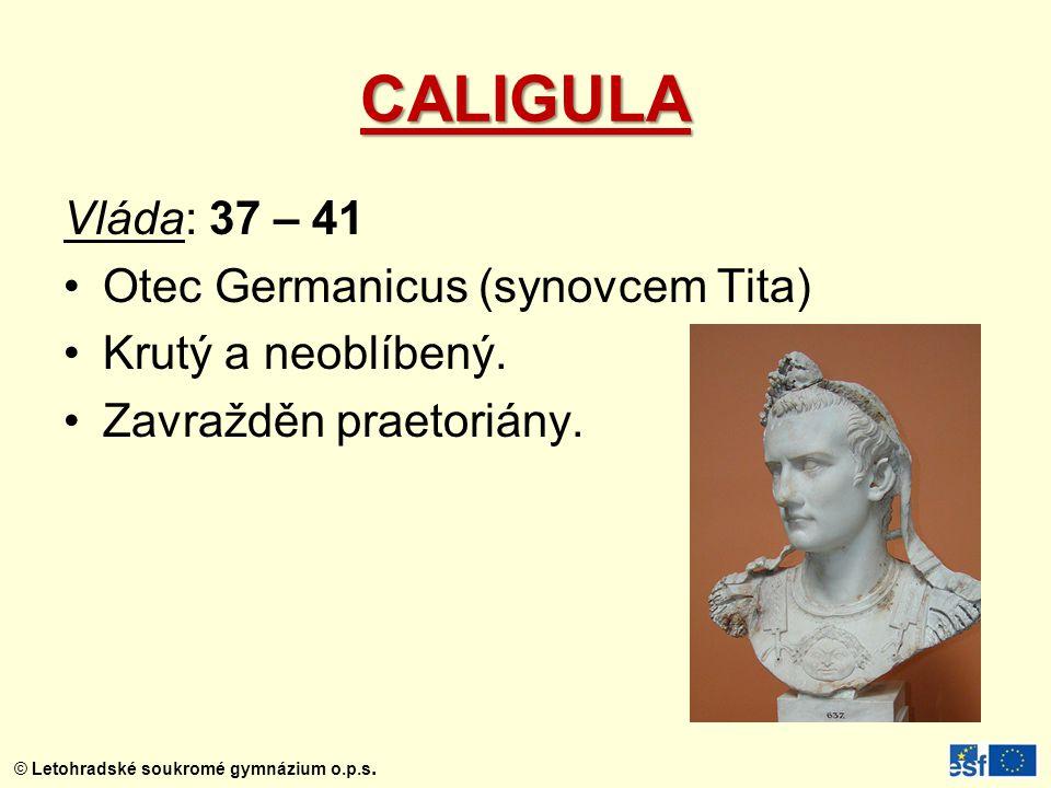 © Letohradské soukromé gymnázium o.p.s. CALIGULA Vláda: 37 – 41 Otec Germanicus (synovcem Tita) Krutý a neoblíbený. Zavražděn praetoriány.