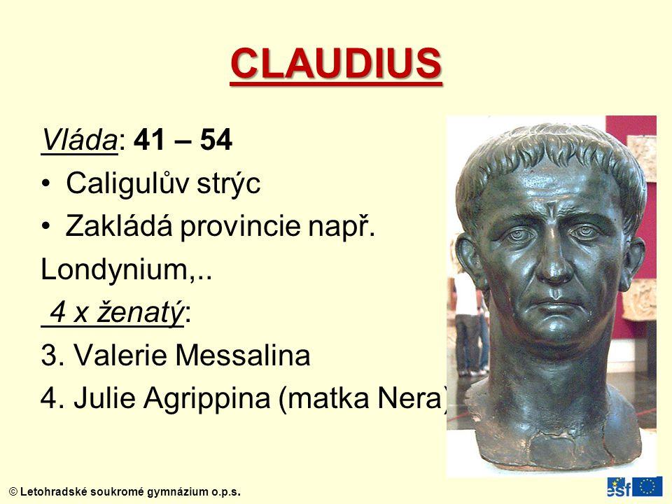© Letohradské soukromé gymnázium o.p.s. CLAUDIUS Vláda: 41 – 54 Caligulův strýc Zakládá provincie např. Londynium,.. 4 x ženatý: 3. Valerie Messalina