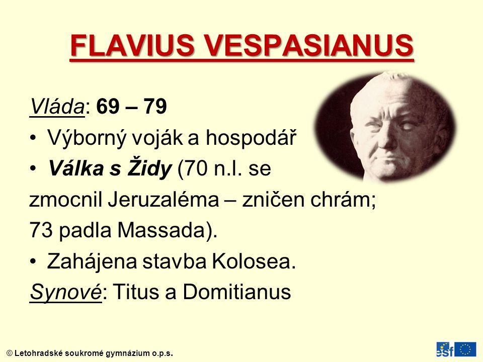 © Letohradské soukromé gymnázium o.p.s. FLAVIUS VESPASIANUS Vláda: 69 – 79 Výborný voják a hospodář Válka s Židy (70 n.l. se zmocnil Jeruzaléma – znič