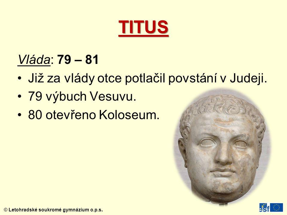 © Letohradské soukromé gymnázium o.p.s. TITUS Vláda: 79 – 81 Již za vlády otce potlačil povstání v Judeji. 79 výbuch Vesuvu. 80 otevřeno Koloseum.