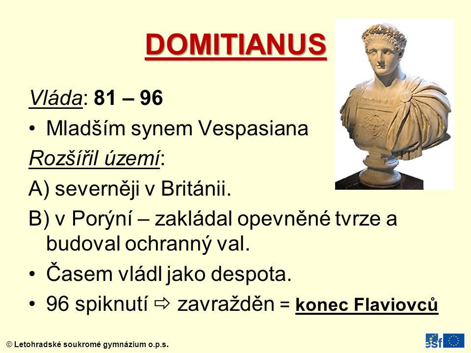 DOMITIANUS Vláda: 81 – 96 Mladším synem Vespasiana Rozšířil území: A) severněji v Británii. B) v Porýní – zakládal opevněné tvrze a budoval ochranný v