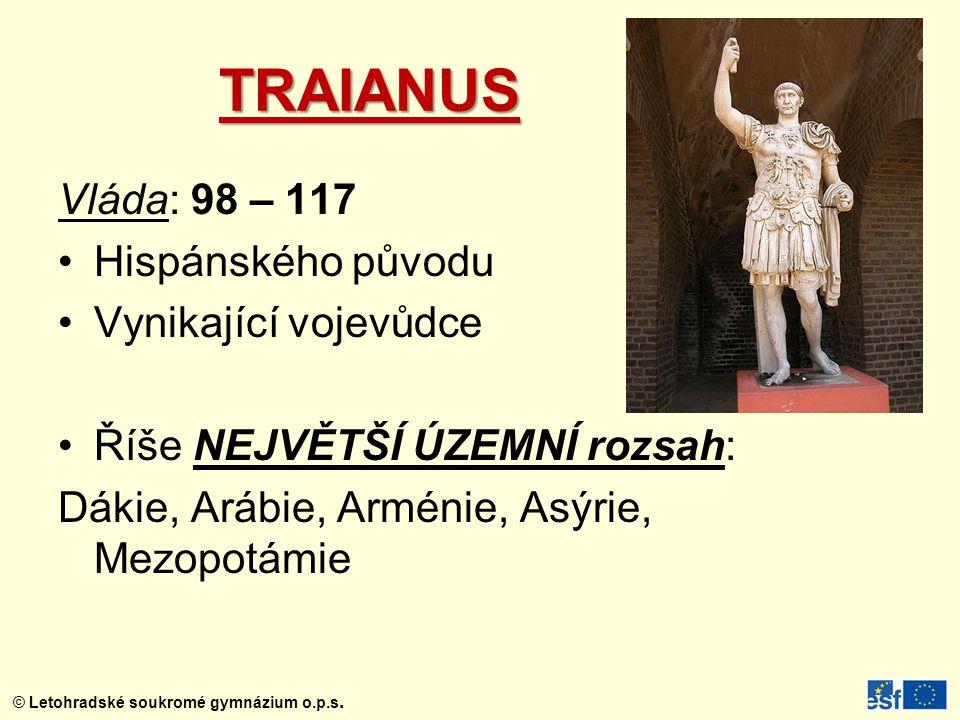 © Letohradské soukromé gymnázium o.p.s. TRAIANUS Vláda: 98 – 117 Hispánského původu Vynikající vojevůdce Říše NEJVĚTŠÍ ÚZEMNÍ rozsah: Dákie, Arábie, A