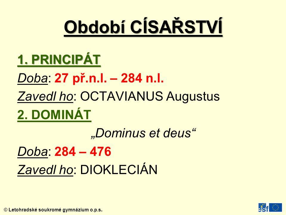 """© Letohradské soukromé gymnázium o.p.s. Období CÍSAŘSTVÍ 1. PRINCIPÁT Doba: 27 př.n.l. – 284 n.l. Zavedl ho: OCTAVIANUS Augustus 2. DOMINÁT """"Dominus e"""