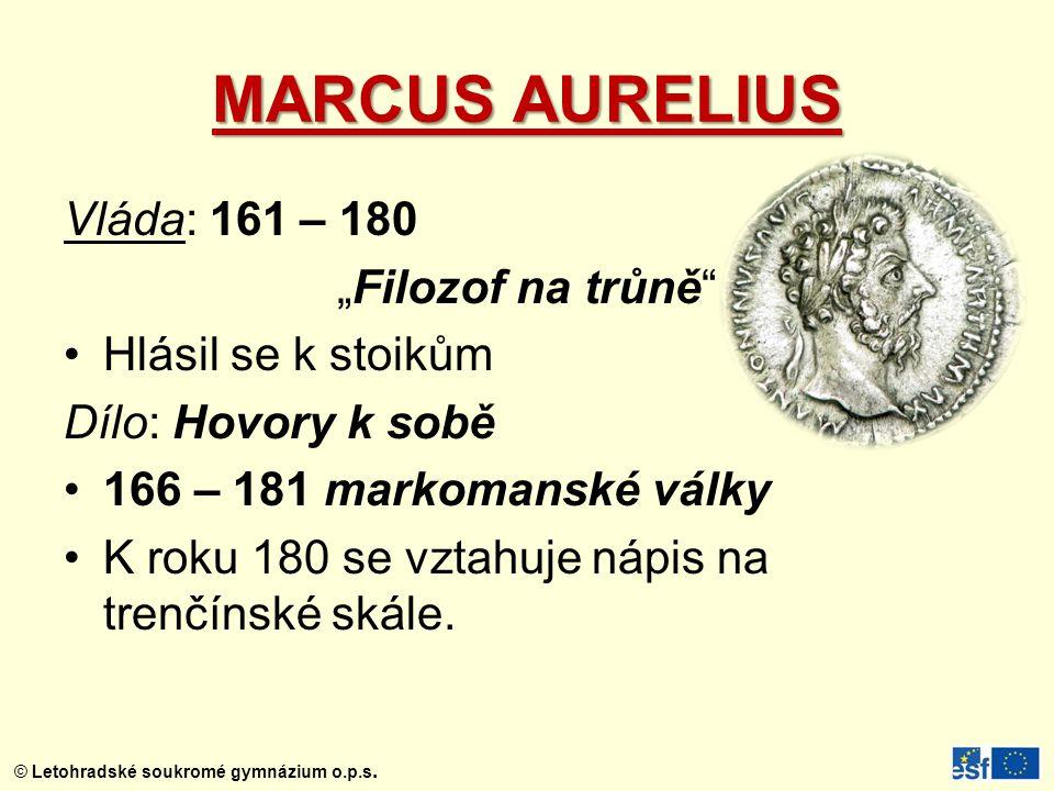 """© Letohradské soukromé gymnázium o.p.s. MARCUS AURELIUS Vláda: 161 – 180 """"Filozof na trůně"""" Hlásil se k stoikům Dílo: Hovory k sobě 166 – 181 markoman"""
