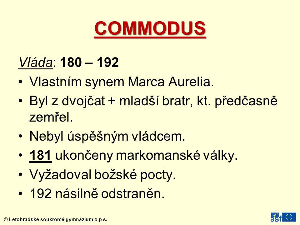 © Letohradské soukromé gymnázium o.p.s. COMMODUS Vláda: 180 – 192 Vlastním synem Marca Aurelia. Byl z dvojčat + mladší bratr, kt. předčasně zemřel. Ne