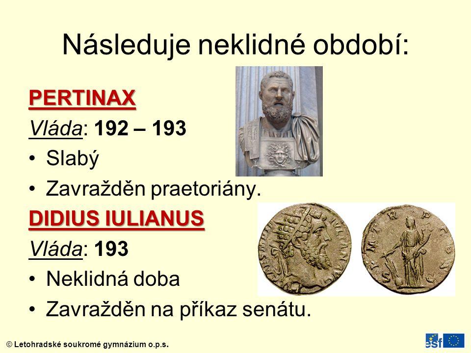 © Letohradské soukromé gymnázium o.p.s. Následuje neklidné období: PERTINAX Vláda: 192 – 193 Slabý Zavražděn praetoriány. DIDIUS IULIANUS Vláda: 193 N