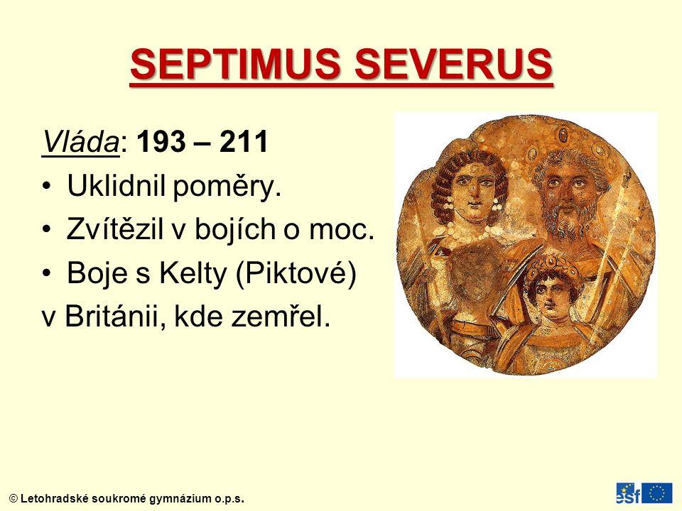 © Letohradské soukromé gymnázium o.p.s. SEPTIMUS SEVERUS Vláda: 193 – 211 Uklidnil poměry. Zvítězil v bojích o moc. Boje s Kelty (Piktové) v Británii,