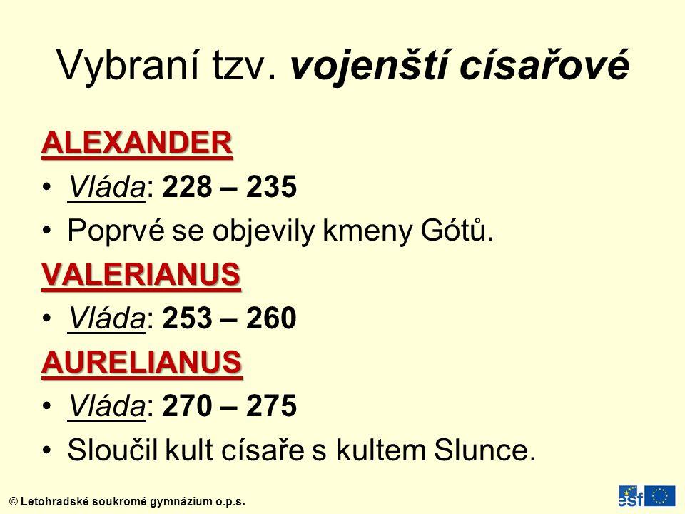 © Letohradské soukromé gymnázium o.p.s. Vybraní tzv. vojenští císařové ALEXANDER Vláda: 228 – 235 Poprvé se objevily kmeny Gótů.VALERIANUS Vláda: 253