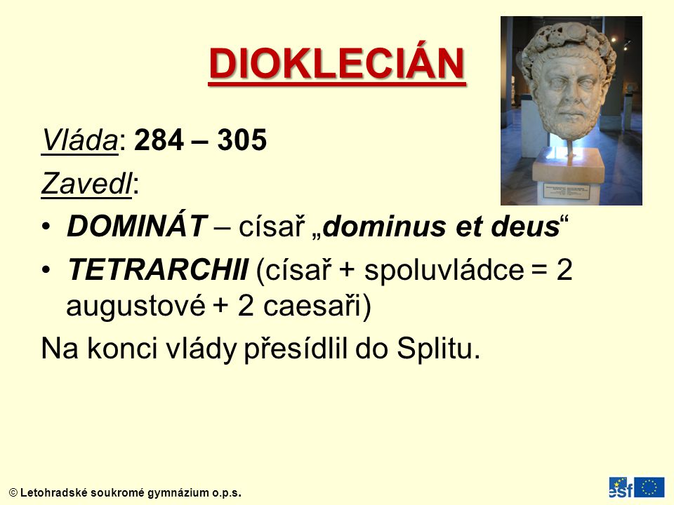 "© Letohradské soukromé gymnázium o.p.s. DIOKLECIÁN Vláda: 284 – 305 Zavedl: DOMINÁT – císař ""dominus et deus"" TETRARCHII (císař + spoluvládce = 2 augu"