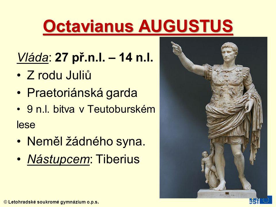 © Letohradské soukromé gymnázium o.p.s. Octavianus AUGUSTUS Vláda: 27 př.n.l. – 14 n.l. Z rodu Juliů Praetoriánská garda 9 n.l. bitva v Teutoburském l