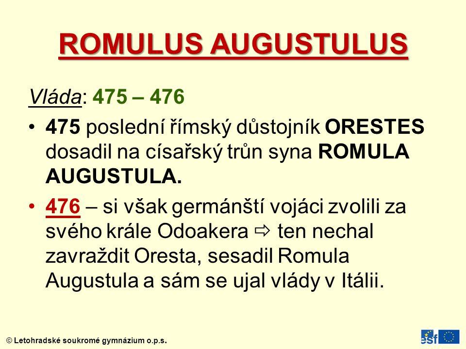 ROMULUS AUGUSTULUS Vláda: 475 – 476 475 poslední římský důstojník ORESTES dosadil na císařský trůn syna ROMULA AUGUSTULA. 476 – si však germánští vojá