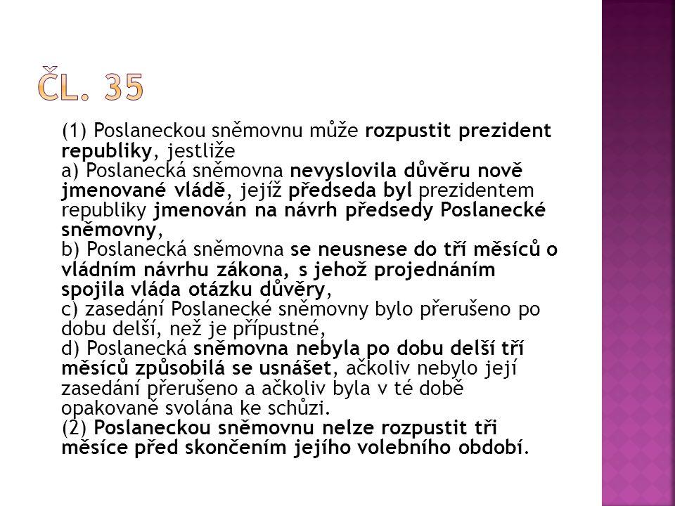 (1) Poslaneckou sněmovnu může rozpustit prezident republiky, jestliže a) Poslanecká sněmovna nevyslovila důvěru nově jmenované vládě, jejíž předseda b