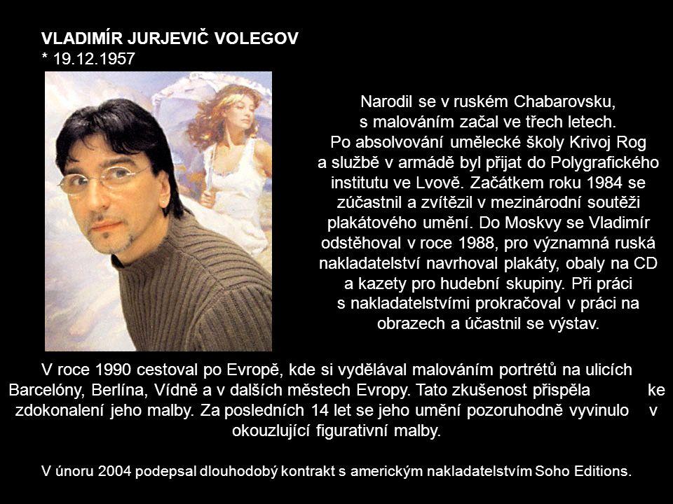 VLADIMÍR JURJEVIČ VOLEGOV * 19.12.1957 Narodil se v ruském Chabarovsku, s malováním začal ve třech letech.