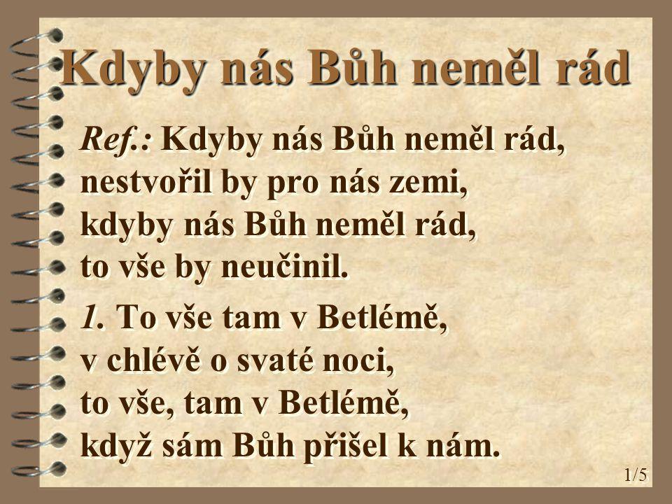 Kdyby nás Bůh neměl rád Ref.: Kdyby nás Bůh neměl rád, nestvořil by pro nás zemi, kdyby nás Bůh neměl rád, to vše by neučinil. 1. To vše tam v Betlémě