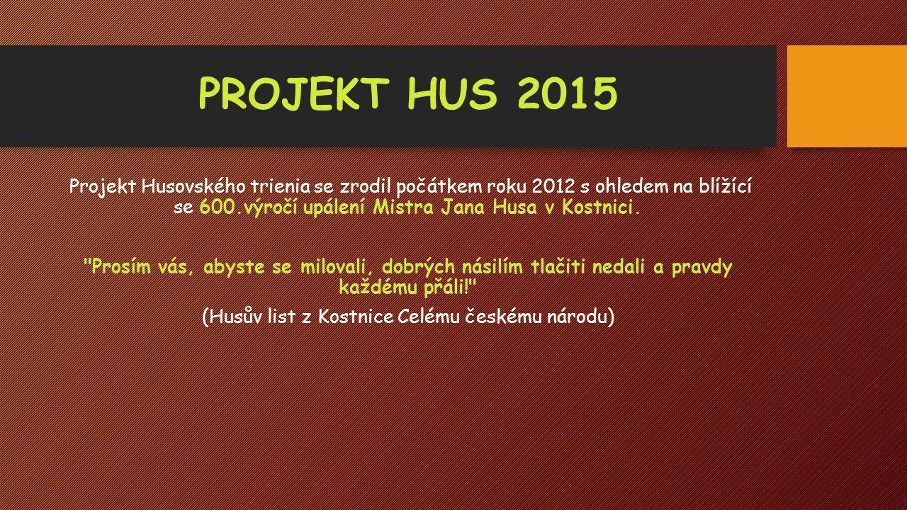PROJEKT HUS 2015 Projekt Husovského trienia se zrodil počátkem roku 2012 s ohledem na blížící se 600.výročí upálení Mistra Jana Husa v Kostnici.