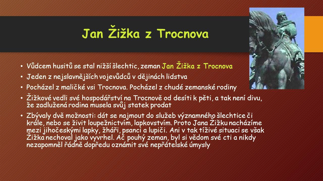 Jan Žižka z Trocnova Vůdcem husitů se stal nižší šlechtic, zeman Jan Žižka z Trocnova Jeden z nejslavnějších vojevůdců v dějinách lidstva Pocházel z m