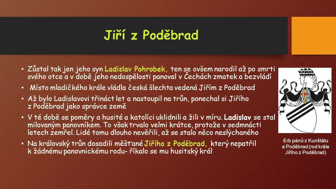 Jiří z Poděbrad Zůstal tak jen jeho syn Ladislav Pohrobek, ten se ovšem narodil až po smrti svého otce a v době jeho nedospělosti panoval v Čechách zm