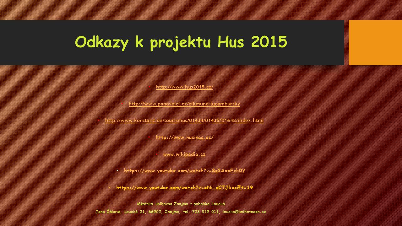 Odkazy k projektu Hus 2015 http://www.hus2015.cz/ http://www.panovnici.cz/zikmund-lucembursky http://www.konstanz.de/tourismus/01434/01435/01648/index.html http://www.husinec.cz/ www.wikipedie.cz https://www.youtube.com/watch?v=8q3AapFxk0Y https://www.youtube.com/watch?v=aNi-dCTJkxc#t=19 Městská knihovna Znojmo – pobočka Loucká Jana Žáková, Loucká 21, 66902, Znojmo, tel.
