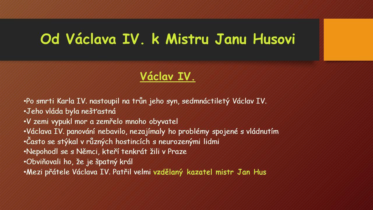Od Václava IV. k Mistru Janu Husovi Václav IV. Po smrti Karla IV. nastoupil na trůn jeho syn, sedmnáctiletý Václav IV. Jeho vláda byla nešťastná V zem