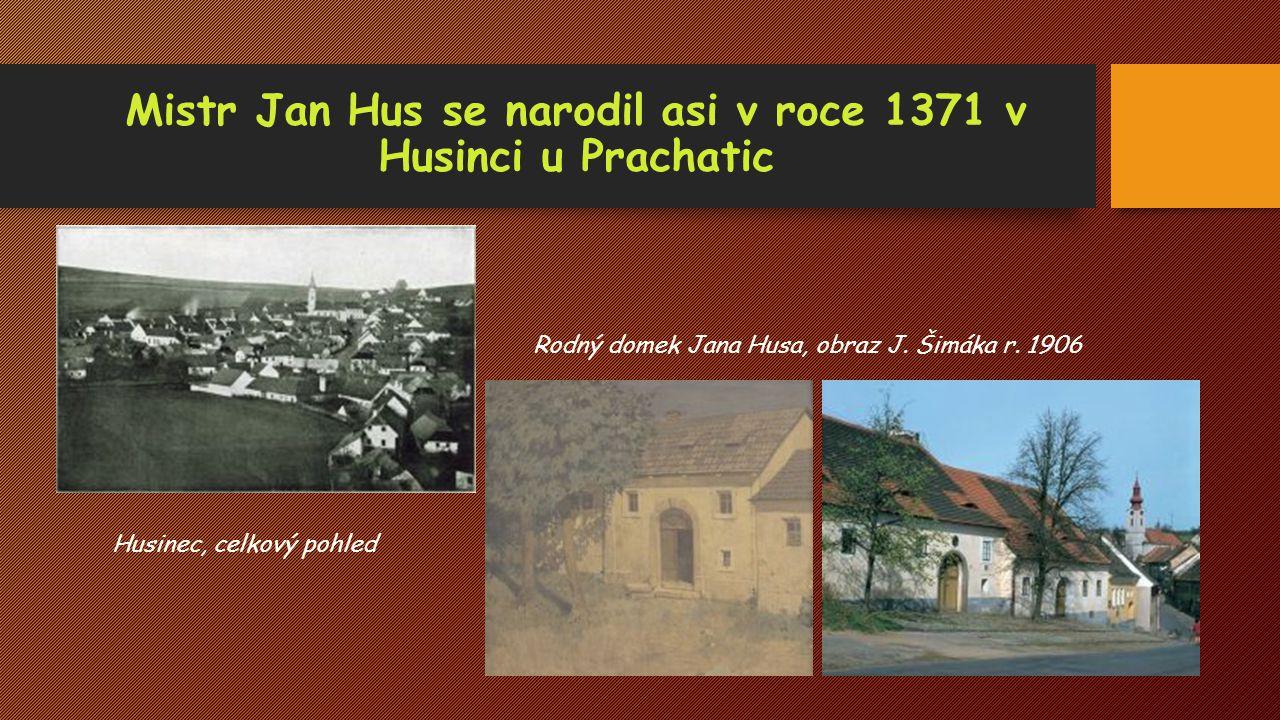 Mistr Jan Hus se narodil asi v roce 1371 v Husinci u Prachatic Rodný domek Jana Husa, obraz J. Šimáka r. 1906 Husinec, celkový pohled