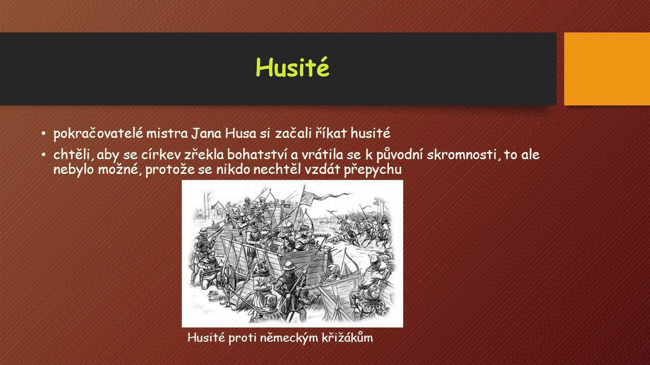 Husité pokračovatelé mistra Jana Husa si začali říkat husité chtěli, aby se církev zřekla bohatství a vrátila se k původní skromnosti, to ale nebylo m