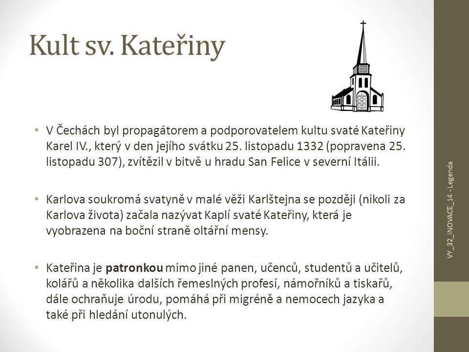 Kult sv. Kateřiny V Čechách byl propagátorem a podporovatelem kultu svaté Kateřiny Karel IV., který v den jejího svátku 25. listopadu 1332 (popravena