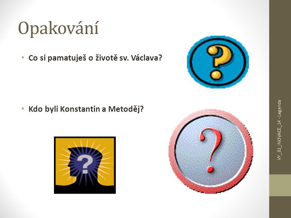 Opakování Co si pamatuješ o životě sv. Václava? Kdo byli Konstantin a Metoděj? VY_32_INOVACE_14 - Legenda