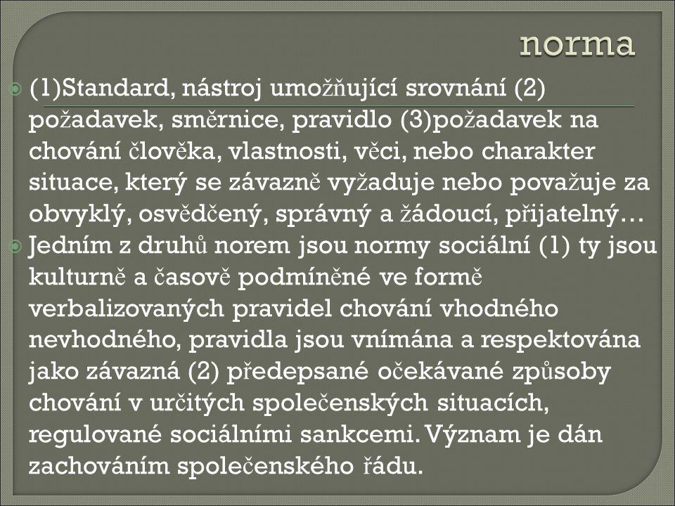  (1)Standard, nástroj umo žň ující srovnání (2) po ž adavek, sm ě rnice, pravidlo (3)po ž adavek na chování č lov ě ka, vlastnosti, v ě ci, nebo charakter situace, který se závazn ě vy ž aduje nebo pova ž uje za obvyklý, osv ě d č ený, správný a ž ádoucí, p ř ijatelný…  Jedním z druh ů norem jsou normy sociální (1) ty jsou kulturn ě a č asov ě podmín ě né ve form ě verbalizovaných pravidel chování vhodného nevhodného, pravidla jsou vnímána a respektována jako závazná (2) p ř edepsané o č ekávané zp ů soby chování v ur č itých spole č enských situacích, regulované sociálními sankcemi.