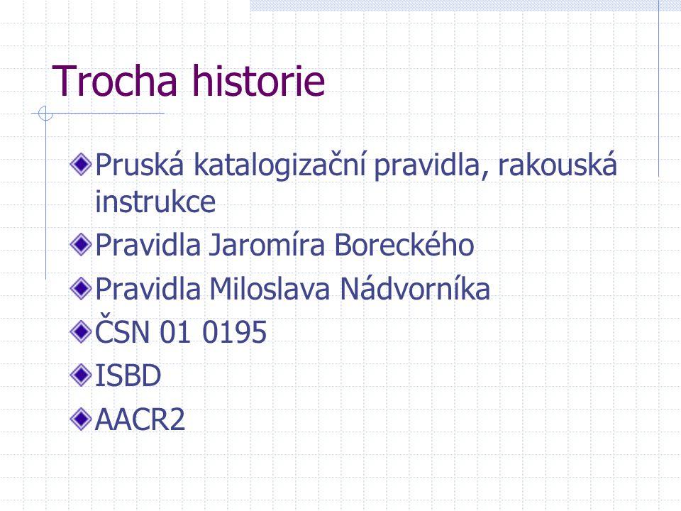 Trocha historie Pruská katalogizační pravidla, rakouská instrukce Pravidla Jaromíra Boreckého Pravidla Miloslava Nádvorníka ČSN 01 0195 ISBD AACR2